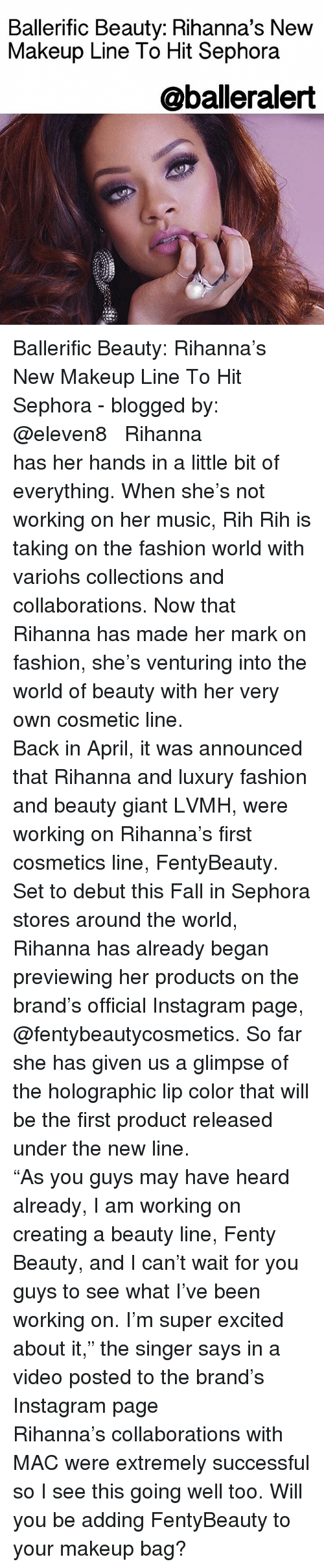 "Excitment: Ballerific Beauty: Rihanna's New  Makeup Line To Hit Sephora  @balleralert Ballerific Beauty: Rihanna's New Makeup Line To Hit Sephora - blogged by: @eleven8 ⠀⠀⠀⠀⠀⠀⠀⠀⠀ ⠀⠀⠀⠀⠀⠀⠀⠀⠀ Rihanna has her hands in a little bit of everything. When she's not working on her music, Rih Rih is taking on the fashion world with variohs collections and collaborations. Now that Rihanna has made her mark on fashion, she's venturing into the world of beauty with her very own cosmetic line. ⠀⠀⠀⠀⠀⠀⠀⠀⠀ ⠀⠀⠀⠀⠀⠀⠀⠀⠀ Back in April, it was announced that Rihanna and luxury fashion and beauty giant LVMH, were working on Rihanna's first cosmetics line, FentyBeauty. Set to debut this Fall in Sephora stores around the world, Rihanna has already began previewing her products on the brand's official Instagram page, @fentybeautycosmetics. So far she has given us a glimpse of the holographic lip color that will be the first product released under the new line. ⠀⠀⠀⠀⠀⠀⠀⠀⠀ ⠀⠀⠀⠀⠀⠀⠀⠀⠀ ""As you guys may have heard already, I am working on creating a beauty line, Fenty Beauty, and I can't wait for you guys to see what I've been working on. I'm super excited about it,"" the singer says in a video posted to the brand's Instagram page ⠀⠀⠀⠀⠀⠀⠀⠀⠀ ⠀⠀⠀⠀⠀⠀⠀⠀⠀ Rihanna's collaborations with MAC were extremely successful so I see this going well too. Will you be adding FentyBeauty to your makeup bag?"