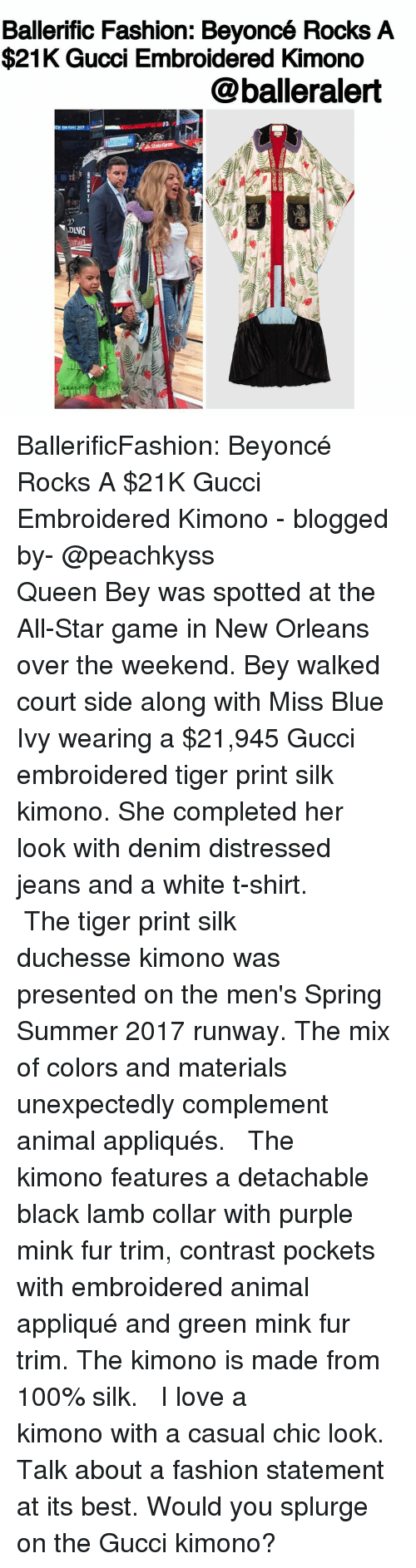 Unexpectable: Ballerific Fashion: Beyoncé Rocks A  $21K Gucci Embroidered Kimono  @balleralert  ING BallerificFashion: Beyoncé Rocks A $21K Gucci Embroidered Kimono - blogged by- @peachkyss ⠀⠀⠀⠀⠀⠀⠀ ⠀⠀⠀⠀⠀⠀⠀ Queen Bey was spotted at the All-Star game in New Orleans over the weekend. Bey walked court side along with Miss Blue Ivy wearing a $21,945 Gucci embroidered tiger print silk kimono. She completed her look with denim distressed jeans and a white t-shirt. ⠀⠀⠀⠀⠀⠀⠀ ⠀⠀⠀⠀⠀⠀⠀ The tiger print silk duchesse kimono was presented on the men's Spring Summer 2017 runway. The mix of colors and materials unexpectedly complement animal appliqués. ⠀⠀⠀⠀⠀⠀⠀ ⠀⠀⠀⠀⠀⠀⠀ The kimono features a detachable black lamb collar with purple mink fur trim, contrast pockets with embroidered animal appliqué and green mink fur trim. The kimono is made from 100% silk. ⠀⠀⠀⠀⠀⠀⠀ ⠀⠀⠀⠀⠀⠀⠀ I love a kimono with a casual chic look. Talk about a fashion statement at its best. Would you splurge on the Gucci kimono?