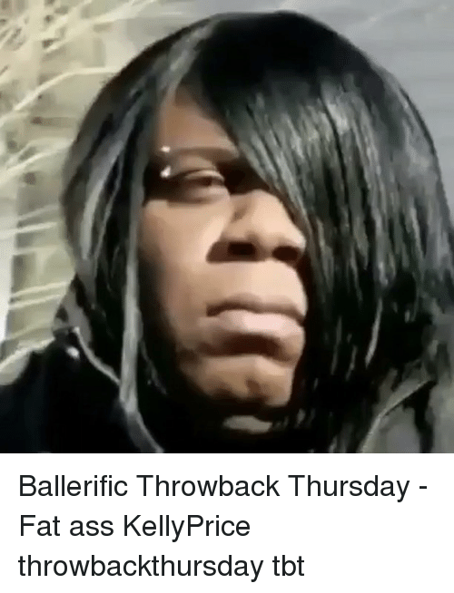 Ass, Fat Ass, and Memes: Ballerific Throwback Thursday - Fat ass KellyPrice throwbackthursday tbt