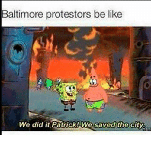 We Did It Patrick We Saved The City: Baltimore protestors be like  We did it Patrick We saved the city