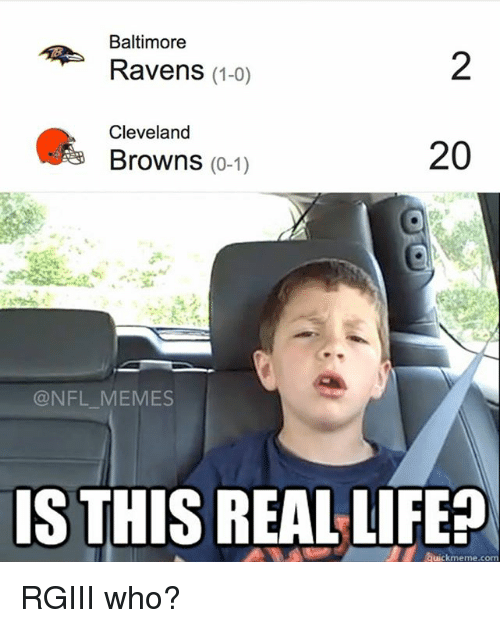 Baltimore Ravens, Life, and Meme: Baltimore  Ravens (1-0)  Cleveland  20  Browns  (0-1)  NFL MEMES  IS THIS REAL LIFE  Quickmeme co RGIII who?