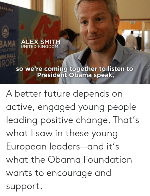 Dank, Future, and Obama: BAMA ALEX SMITH  UNDAT  WN HALL  ROPE  UNITED KINGDOM  so we're coming together to listen to  Presideht Obama speak, A better future depends on active, engaged young people leading positive change. That's what I saw in these young European leaders—and it's what the Obama Foundation wants to encourage and support.