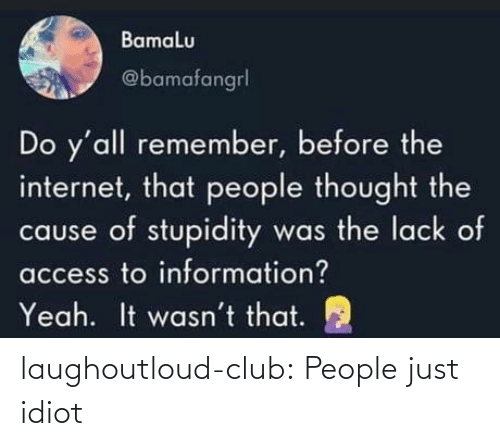 Club, Internet, and Tumblr: Bamalu  @bamafangrl  Do y'all remember, before the  internet, that people thought the  cause of stupidity was the lack of  access to information?  It wasn't that.  Yeah. laughoutloud-club:  People just idiot