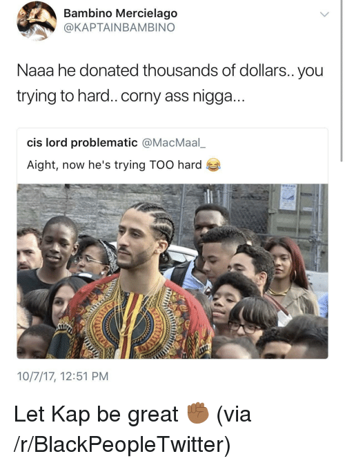 Ass, Blackpeopletwitter, and Problematic: Bambino Mercielago  @KAPTAINBAMBINO  Naaa he donated thousands of dollars.. you  trying to hard.. corny ass nigga...  cis lord problematic @MacMaalー  Aight, now he's trying TOO hard  10/7/17, 12:51 PM <p>Let Kap be great ✊🏾 (via /r/BlackPeopleTwitter)</p>