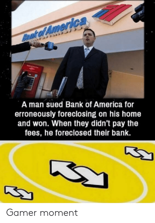 of america: Bamk of America  A man sued Bank of America for  erroneously foreclosing on his home  and won. When they didn't pay the  fees, he foreclosed their bank.  ద Gamer moment