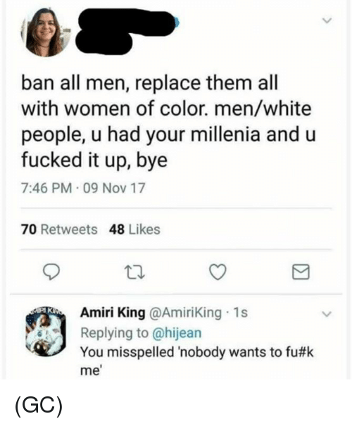Memes, White People, and White: ban all men, replace them all  with women of color. men/white  people, u had your millenia and u  fucked it up, bye  7:46 PM 09 Nov 17  70 Retweets 48 Likes  Amiri King @AmiriKing 1s  Replying to @hijean  You misspelled 'nobody wants to fu#k  me (GC)
