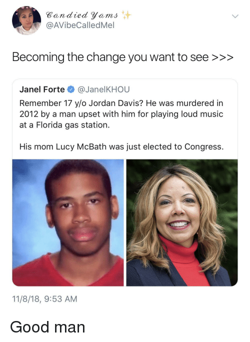 Music, Florida, and Gas Station: Bandied Yems  @AVibeCalledMel  Becoming the change you want to see >>>  Janel Forte @JanelKHOU  Remember 17 y/o Jordan Davis? He was murdered in  2012 by a man upset with him for playing loud music  at a Florida gas station.  His mom Lucy McBath was just elected to Congress.  11/8/18, 9:53 AM Good man