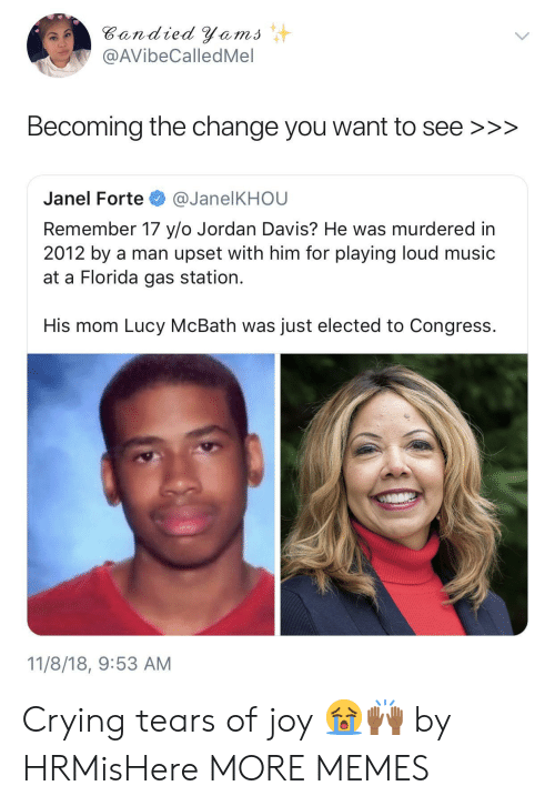 Crying, Dank, and Memes: Bandied Yems  @AVibeCalledMel  Becoming the change you want to see >>>  Janel Forte @JanelKHOU  Remember 17 y/o Jordan Davis? He was murdered in  2012 by a man upset with him for playing loud music  at a Florida gas station.  His mom Lucy McBath was just elected to Congress.  11/8/18, 9:53 AM Crying tears of joy 😭🙌🏾 by HRMisHere MORE MEMES