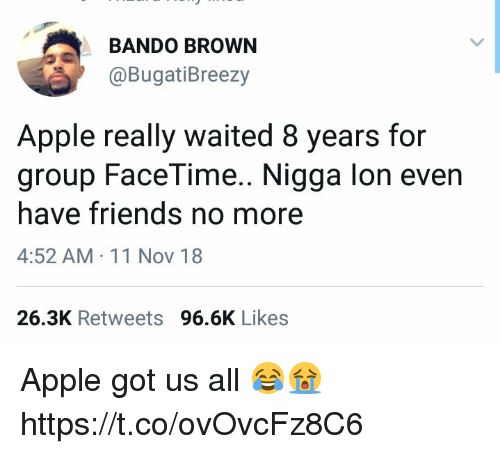 Apple, Bando, and Facetime: BANDO BROWN  @BugatiBreezy  Apple really waited 8 years for  group FaceTime.. Nigga lon even  have friends no more  4:52 AM 11 Nov 18  26.3K Retweets 96.6K Likes Apple got us all 😂😭 https://t.co/ovOvcFz8C6