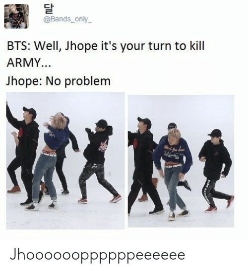 Army, Bts, and Bands: @Bands only  BTS: Well, Jhope it's your turn to kill  ARMY..  Jhope: No problem Jhooooooppppppeeeeee