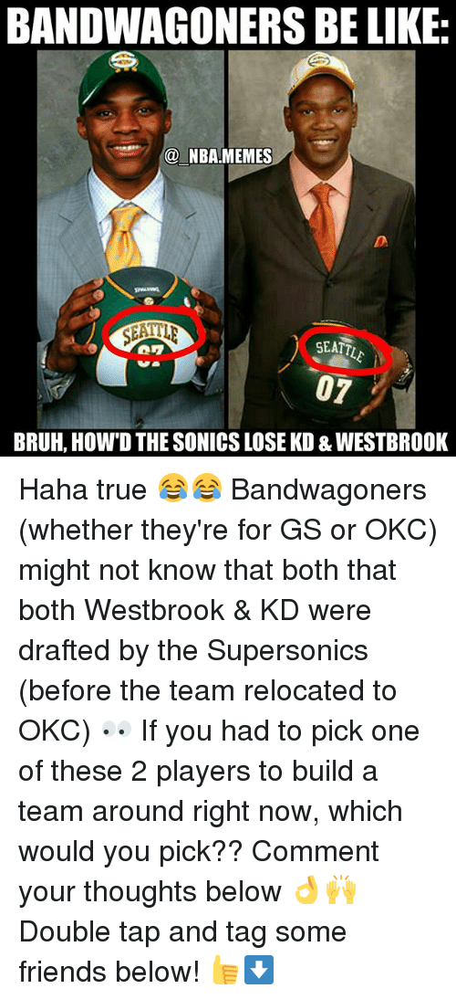 Nba Memes: BANDWAGONERS BE LIKE  @ NBA MEMES  SEATT  BRUH, HOW'D THE SONICS LOSE KD & WESTBROOK Haha true 😂😂 Bandwagoners (whether they're for GS or OKC) might not know that both that both Westbrook & KD were drafted by the Supersonics (before the team relocated to OKC) 👀 If you had to pick one of these 2 players to build a team around right now, which would you pick?? Comment your thoughts below 👌🙌 Double tap and tag some friends below! 👍⬇