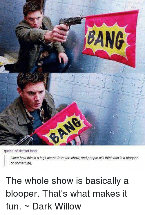 willow: BANG  queen-of-destielland:  llove how this is a legit scene from the show, and people still think this is a blooper  or something. The whole show is basically a blooper. That's what makes it fun. ~ Dark Willow