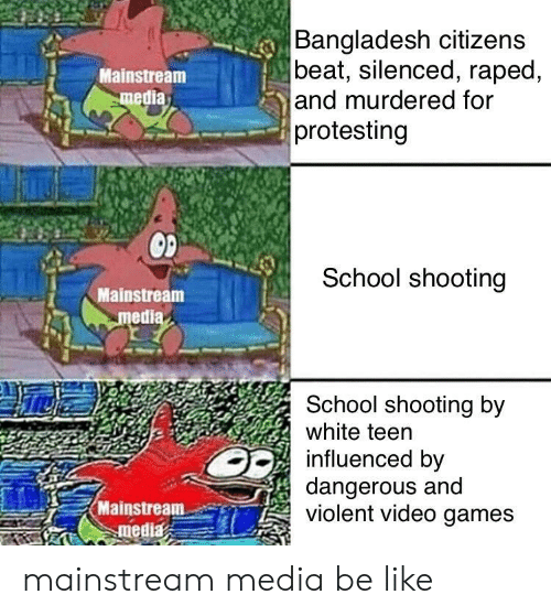 silenced: Bangladesh citizens  beat, silenced, raped,  and murdered for  protesting  Mainstream  media  School shooting  Mainstream  medi  School shooting by  white teen  influenced by  dangerous and  violent video games  Mainstream-er) mainstream media be like
