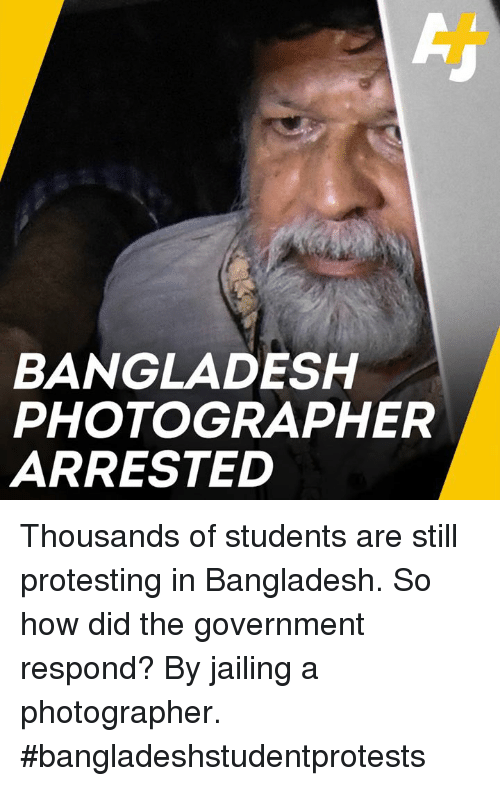 bangladesh: BANGLADESH  PHOTOGRAPHER  ARRESTED Thousands of students are still protesting in Bangladesh. So how did the government respond? By jailing a photographer. #bangladeshstudentprotests