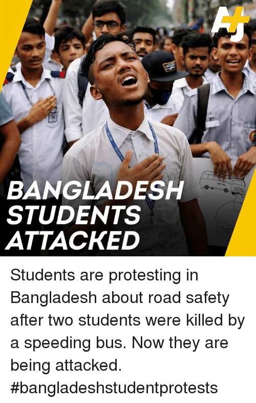 bangladesh: BANGLADESH  STUDENTS  ATTACKED Students are protesting in Bangladesh about road safety after two students were killed by a speeding bus. Now they are being attacked. #bangladeshstudentprotests