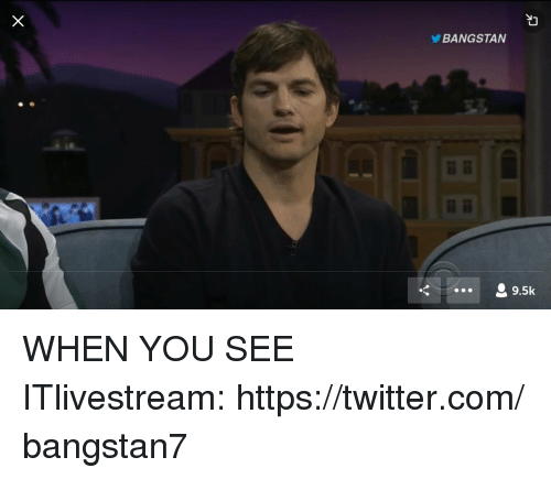 Twitter, When You See It, and Com: BANGSTAN  9.5k WHEN YOU SEE ITlivestream:https://twitter.com/bangstan7