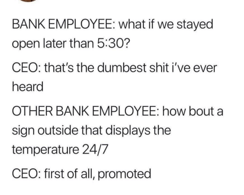 Shit, Bank, and How: BANK EMPLOYEE: what if we stayed  open later than 5:30?  CEO: that's the dumbest shit i've ever  heard  OTHER BANK EMPLOYEE: how bout a  sign outside that displays the  temperature 24/7  CEO: first of all, promoted