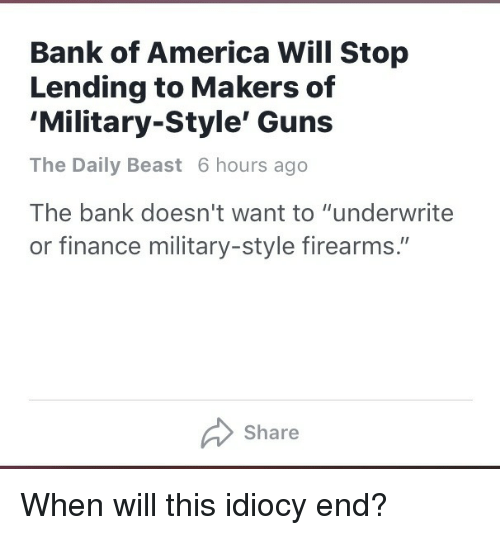 "America, Finance, and Guns: Bank of America Will Stop  Lending to Makers of  'Military-Style' Guns  The Daily Beast 6 hours ago  The bank doesn't want to ""underwrite  or finance military-style firearms.""  Share <p>When will this idiocy end?</p>"