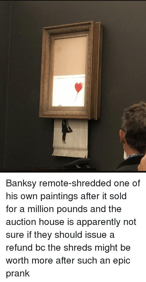 Apparently, Paintings, and Prank: Banksy remote-shredded one of his own paintings after it sold for a million pounds and the auction house is apparently not sure if they should issue a refund bc the shreds might be worth more after such an epic prank
