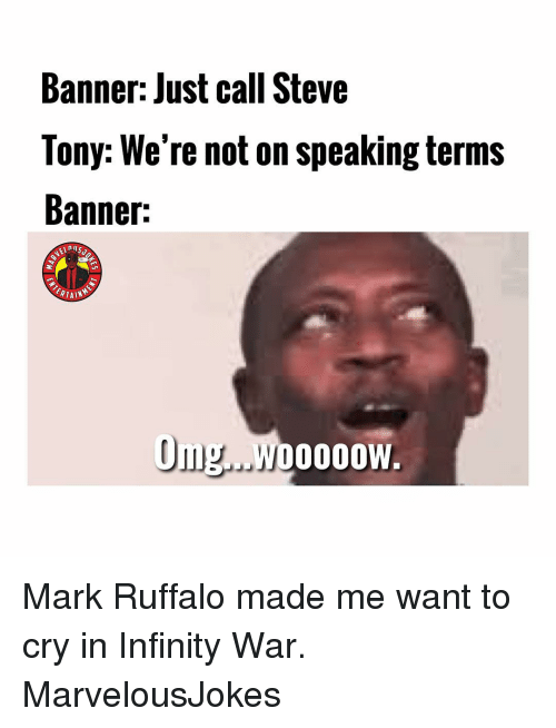 Mark Ruffalo: Banner: Just call Steve  Tony: We're not on speaking terms  Banner:  Om.WoOOOW Mark Ruffalo made me want to cry in Infinity War. MarvelousJokes