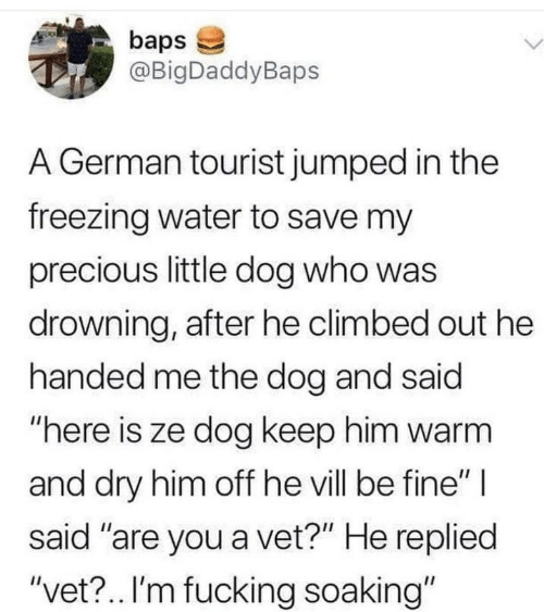 "freezing: baps  @BigDaddyBaps  L.  A German tourist jumped in the  freezing water to save my  precious little dog who was  drowning, after he climbed out he  handed me the dog and said  ""here is ze dog keep him warm  and dry him off he vill be fine"" 