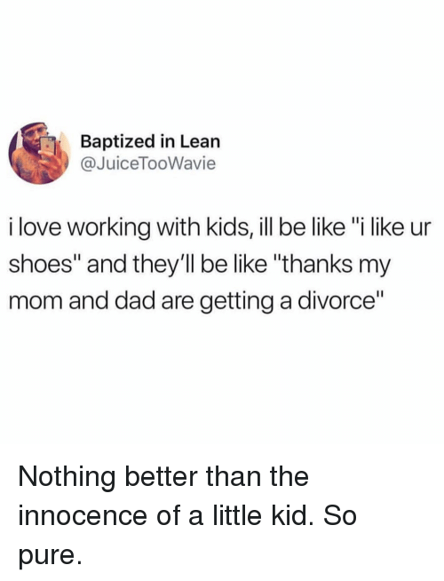 """Be Like, Dad, and Funny: Baptized in Lean  @JuiceTooWavie  i love working with kids, ill be like """"i like ur  shoes"""" and they'll be like """"thanks my  mom and dad are getting a divorce"""" Nothing better than the innocence of a little kid. So pure."""