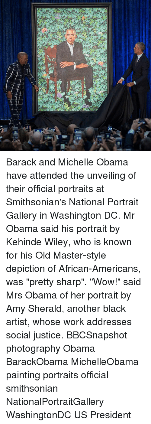 "wiley: Barack and Michelle Obama have attended the unveiling of their official portraits at Smithsonian's National Portrait Gallery in Washington DC. Mr Obama said his portrait by Kehinde Wiley, who is known for his Old Master-style depiction of African-Americans, was ""pretty sharp"". ""Wow!"" said Mrs Obama of her portrait by Amy Sherald, another black artist, whose work addresses social justice. BBCSnapshot photography Obama BarackObama MichelleObama painting portraits official smithsonian NationalPortraitGallery WashingtonDC US President"