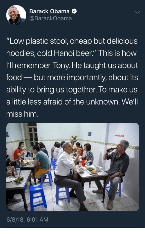 "More Importantly: Barack Obama <  BarackObama  ""Low plastic stool, cheap but delicious  noodles,cold Hanoi beer."" This is how  I'll remember Tony. He taught us about  food - but more importantly, about its  ability to bring us together. lo make us  a little less afraid of the unknown. We'll  miss him.  6/8/18, 6:01 AM"
