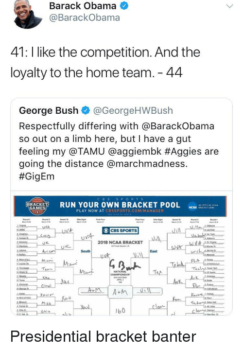 respectfully: Barack Obama  @BarackObama  41: l like the competition. And the  loyalty to the home team. 44  George Bush @GeorgeHWBush  Respectfully differing with aBarackobama  so out on a limb here, but I have a gut  feeling my @TAMU @agg.embk #Aggies are  going the distance @marchmadness.  #GigEm  CBS S PORTS  RUN YOUR OWN BRACKET POOL  as OFFICIAL 'CAA  GAMES  NCAA SEACKET GAM  PLAY NOW AT CBSSPORTS.COM/MANAGER  CBS SPORTS  2018 NCAA BRACKET  Tes Ea US  に  South  East  NATIONAL  b0 <p>Presidential bracket banter</p>