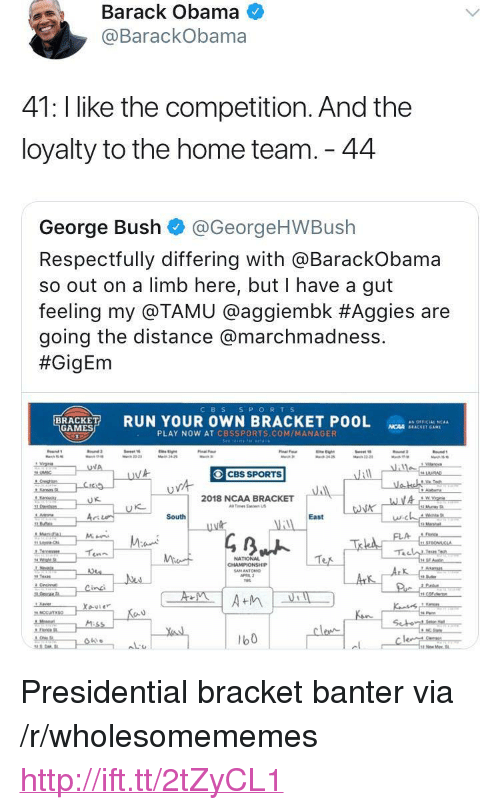 """respectfully: Barack Obama  @BarackObama  41: l like the competition. And the  loyalty to the home team. 44  George Bush @GeorgeHWBush  Respectfully differing with aBarackobama  so out on a limb here, but I have a gut  feeling my @TAMU @agg.embk #Aggies are  going the distance @marchmadness.  #GigEm  CBS S PORTS  RUN YOUR OWN BRACKET POOL  as OFFICIAL 'CAA  GAMES  NCAA SEACKET GAM  PLAY NOW AT CBSSPORTS.COM/MANAGER  CBS SPORTS  2018 NCAA BRACKET  Tes Ea US  に  South  East  NATIONAL  b0 <p>Presidential bracket banter via /r/wholesomememes <a href=""""http://ift.tt/2tZyCL1"""">http://ift.tt/2tZyCL1</a></p>"""