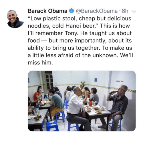 "More Importantly: Barack Obama @BarackObama 6h  ""Low plastic stool, cheap but delicious  noodles, cold Hanoi beer."" This is how  l'll remember Tony. He taught us about  food - but more importantly, about its  ability to bring us together. To make us  a little less afraid of the unknown. We'll  miss him"
