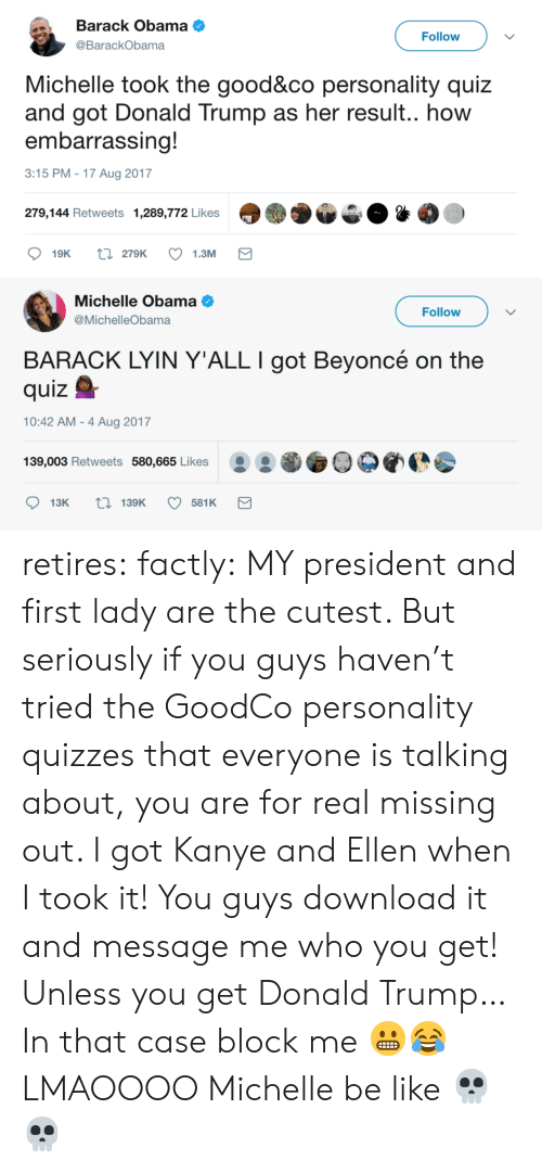 In That Case: Barack Obama  @BarackObama  Follow  Michelle took the good&co personality quiz  and got Donald Trump as her result.. how  embarrassing!  3:15 PM -17 Aug 2017  279,144 Retweets 1,289,772 Likes   Michelle Obama  @MichelleObama  Follow  BARACK LYIN Y'ALL I got Beyoncé on the  quizQ  10:42 AM - 4 Aug 2017  139,003 Retweets 580,665 Likes O0 retires:  factly: MY president and first lady are the cutest. But seriously if you guys haven't tried the GoodCo personality quizzes that everyone is talking about, you are for real missing out. I got Kanye and Ellen when I took it! You guys download it and message me who you get! Unless you get Donald Trump… In that case block me 😬😂 LMAOOOO Michelle be like 💀💀