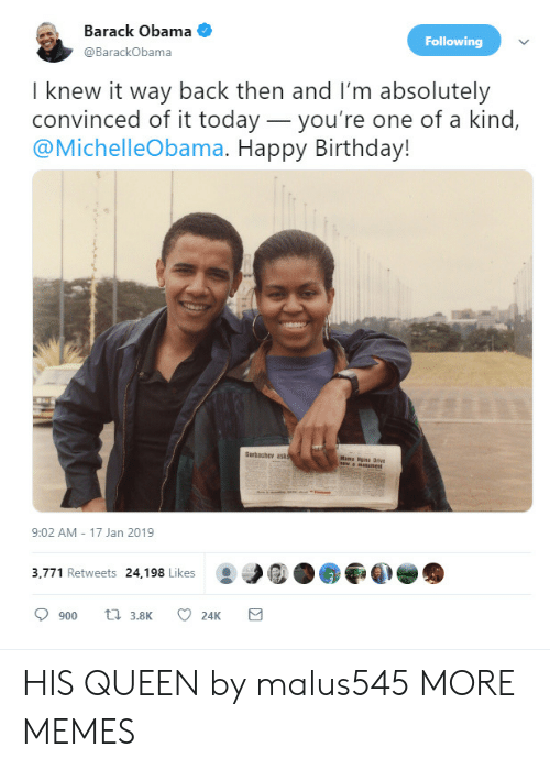 Birthday, Dank, and Memes: Barack Obama  @BarackObama  Following  I knew it way back then and I'm absolutely  convinced of it today_you're one of a kind,  @MichelleObama. Happy Birthday!  Garbachev ask  Mama Nisa Drive  9:02 AM 17 Jan 2019  3,771 Retweets 24,198 Likes HIS QUEEN by malus545 MORE MEMES