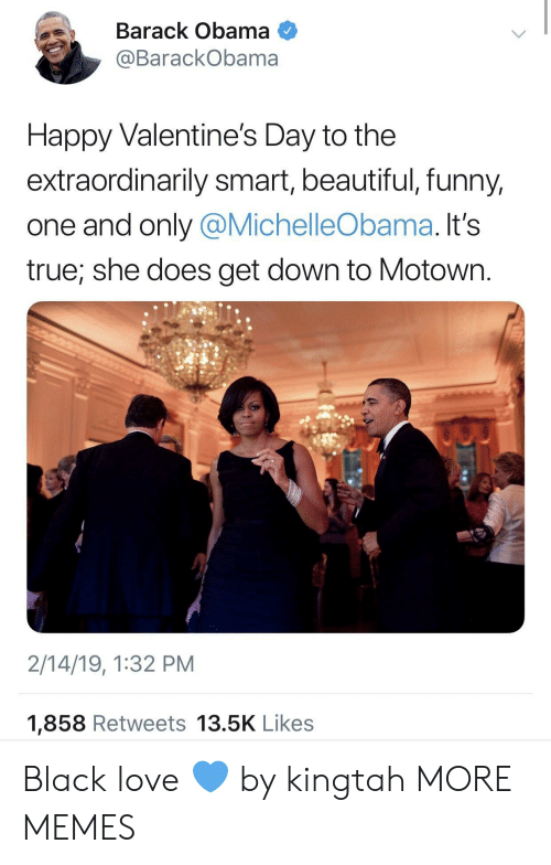 happy valentines: Barack Obama  @BarackObama  Happy Valentine's Day to the  extraordinarily smart, beautiful, funny,  one and only @MichelleObama. It's  true, she does get down to Motown.  2/14/19, 1:32 PM  1,858 Retweets 13.5K Likes Black love 💙 by kingtah MORE MEMES