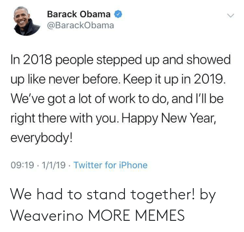Dank, Iphone, and Memes: Barack Obama  @BarackObama  In 2018 people stepped up and showed  up like never before. Keep it up in 2019.  We've got a lot of work to do, and I'll be  right there with you. Happy New Year,  everybody!  09:19 1/1/19 Twitter for iPhone We had to stand together! by Weaverino MORE MEMES