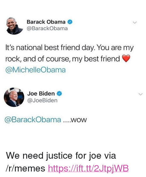 "national best friend day: Barack Obama  @BarackObama  It's national best friend day. You are my  rock, and of course, my best friend  @MichelleObama  Joe Biden  @JoeBiden  @BarackObama .WOW <p>We need justice for joe via /r/memes <a href=""https://ift.tt/2JtpjWB"">https://ift.tt/2JtpjWB</a></p>"