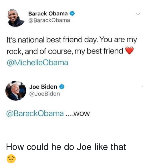 national best friend day: Barack Obama  @BarackObama  It's national best friend day. You are my  rock, and of course, my best friend  @MichelleObama  Joe Biden  @JoeBiden  @BarackObama...wow How could he do Joe like that 😔