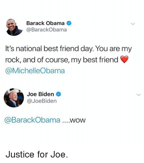 national best friend day: Barack Obama  @BarackObama  It's national best friend day. You are my  rock, and of course, my best friend  @MichelleObama  Joe Biden  @JoeBiden  @BarackObama ...WOW Justice for Joe.