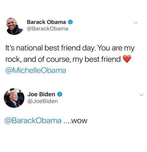 national best friend day: Barack Obama  @BarackObama  It's national best friend day. You are my  rock, and of course, my best friend  @MichelleObama  Joe Biden  @JoeBiden  @BarackObama .WOW