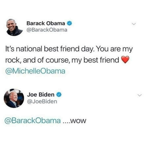 national best friend day: Barack Obama  @BarackObama  It's national best friend day. You are my  rock, and of course, my best friend  @MichelleObama  Joe Biden  @JoeBiden  @BarackObama ....wow