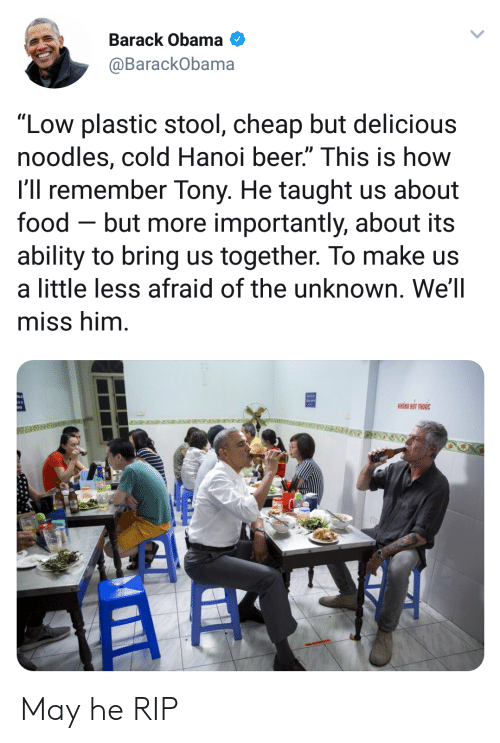 "More Importantly: Barack Obama  @BarackObama  ""Low plastic stool, cheap but delicious  noodles, cold Hanoi beer."" This is how  l'll remember Tony. He taught us about  food - but more importantly, about its  ability to bring us together. To make us  a little less afraid of the unknown. We'll  miss him  KHONG HUT THUOC May he RIP"