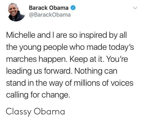 Obama, Barack Obama, and Change: Barack Obama  @BarackObama  Michelle and I are so inspired by all  the young people who made today's  marches happen. Keep at it. You're  leading us forward. Nothing carn  stand in the way of millions of voices  calling for change. Classy Obama