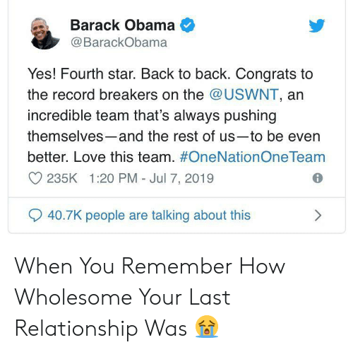 Barack Obama: Barack Obama  @BarackObama  Yes! Fourth star. Back to back. Congrats to  the record breakers on the @USWNT, an  incredible team that's always pushing  themselves-and the rest of us-to be even  better. Love this team. #OneNationOne Team  235K 1:20 PM - Jul 7, 2019  40.7K people are talking about this When You Remember How Wholesome Your Last Relationship Was 😭