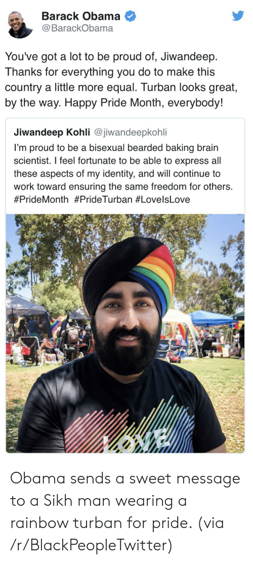 Barack Obama: Barack Obama  @BarackObama  You've got a lot to be proud of, Jiwandeep  Thanks for everything you do to make this  country a little more equal. Turban looks great,  by the way. Happy Pride Month, everybody!  Jiwandeep Kohli @jiwandeepkohli  I'm proud to be a bisexual bearded baking brain  scientist. I feel fortunate to be able to express all  these aspects of my identity, and will continue to  work toward ensuring the same freedom for others.  Obama sends a sweet message to a Sikh man wearing a rainbow turban for pride. (via /r/BlackPeopleTwitter)