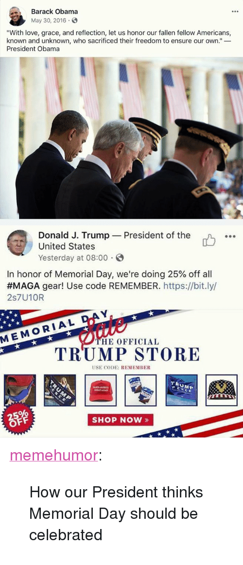 """Memorial Day: Barack Obama  May 30, 2016  """"With love, grace, and reflection, let us honor our fallen fellow Americans,  known and unknown, who sacrificed their freedom to ensure our own.""""_  President Obama  Donald J. Trump  United States  Yesterday at 08:00  President of the  o.  In honor of Memorial Day, we're doing 25% off all  #MAGA gear! Use code REMEMBER.https://bit.ly/  2s7U10R  D  MEMORIAL  HE OFFICIAL  TRUMP STORE  USE CODE: REMEMBE  TRUMEP  PENCE  SHOP NOW» <p><a href=""""http://memehumor.net/post/174345491048/how-our-president-thinks-memorial-day-should-be"""" class=""""tumblr_blog"""">memehumor</a>:</p>  <blockquote><p>How our President thinks Memorial Day should be celebrated</p></blockquote>"""