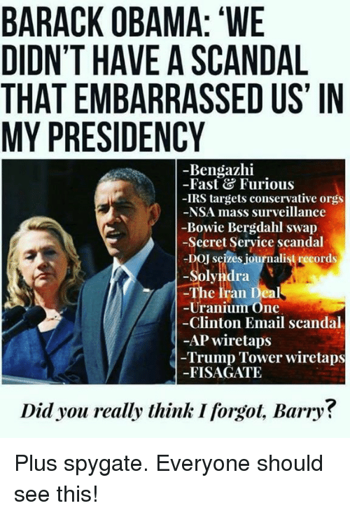 """Scandal: BARACK OBAMA: """"WE  DIDN'T HAVE A SCANDAL  THAT EMBARRASSED US' IN  MY PRESIDENCY  -Bengazhi  -Fast&Furious  -IRS targets conservative orgs  -NSA mass surveillance  -Bowie Bergdahl swap  -Secret Seryice scandal  -DOJ seizes journalist records  -Solyndra  The Iran Deal  -Uranium One  Clinton Email scandal  -AP wiretaps  Trump Tower wiretaps  -FISAGATE  Did you really think I forgot, Barry? Plus spygate. Everyone should see this!"""