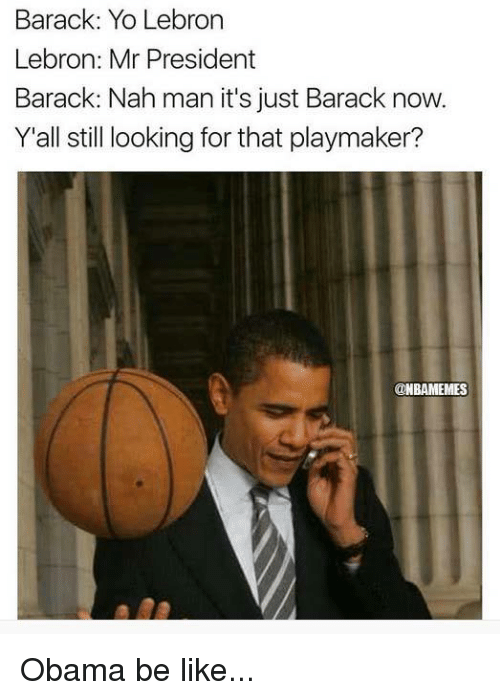 Be Like, Nba, and Obama: Barack: Yo Lebron  Lebron: Mr President  Barack: Nah man it's just Barack now.  Y'all still looking for that playmaker?  ONBAMEMES Obama be like...