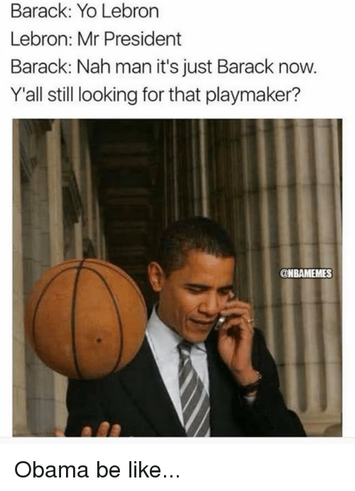 Be Like, Memes, and Obama: Barack: Yo Lebron  Lebron: Mr President  Barack: Nah man it's just Barack now.  Y'all still looking for that playmaker?  ONBAMEMES Obama be like...