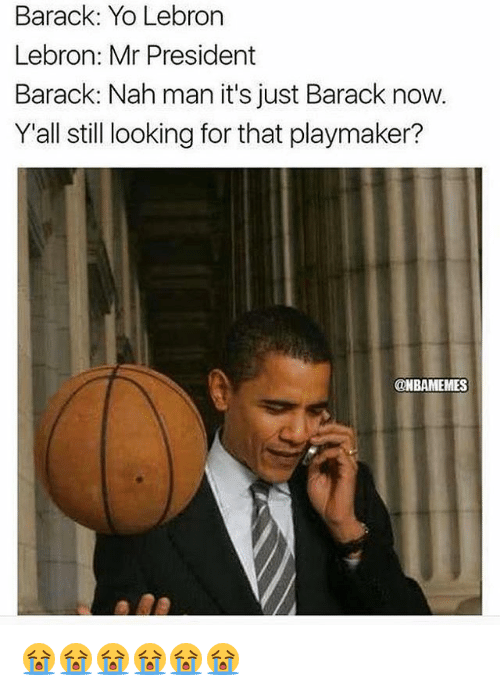 Nba, Yo, and Lebron: Barack: Yo Lebrorn  Lebron: Mr President  Barack: Nah man it's just Barack now.  Y'all still looking for that playmaker?  @NBAMEMES 😭😭😭😭😭😭