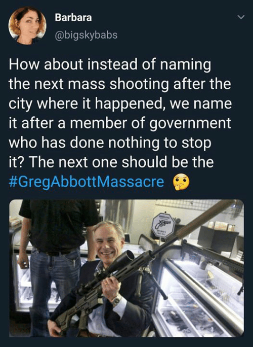 stop it: Barbara  @bigskybabs  How about instead of naming  the next mass shooting after the  city where it happened, we name  it after a member of government  who has done nothing to stop  it? The next one should be the  #GregAbbott Massacre